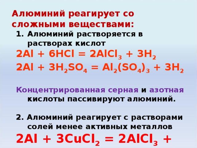 Алюминий реагирует со сложными веществами: Алюминий растворяется в растворах кислот 2Al + 6HCl = 2AlCl 3 + 3H 2 2Al + 3H 2 SO 4 = Al 2 (SO 4 ) 3 + 3H 2  Концентрированная серная и азотная кислоты пассивируют алюминий. 2 . Алюминий реагирует с растворами солей менее активных металлов 2Al + 3С uCl 2 = 2AlCl 3 + 3Cu