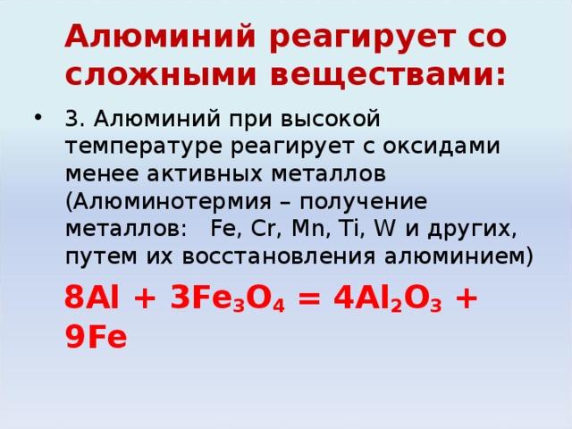 Алюминий реагирует со сложными веществами: 3. Алюминий при высокой температуре реагирует с оксидами менее активных металлов (Алюминотермия – получение металлов: Fe, Cr, Mn, Ti, W и других, путем их восстановления алюминием)  8Al + 3Fe 3 O 4  = 4Al 2 O 3 + 9Fe