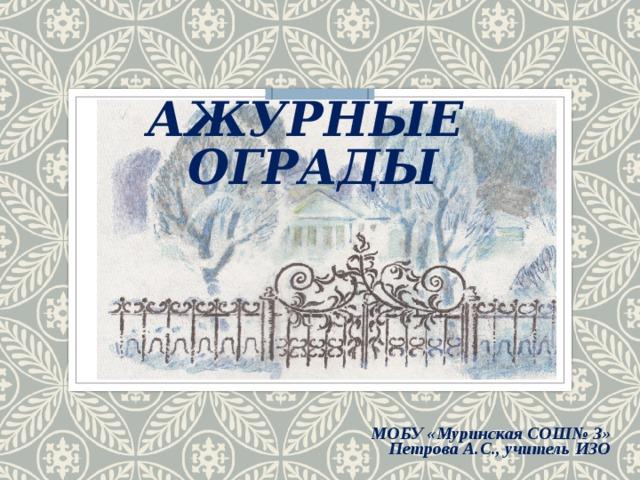 АЖУРНЫЕ ОГРАДЫ         МОБУ «Муринская СОШ№ 3» Петрова А.С., учитель ИЗО