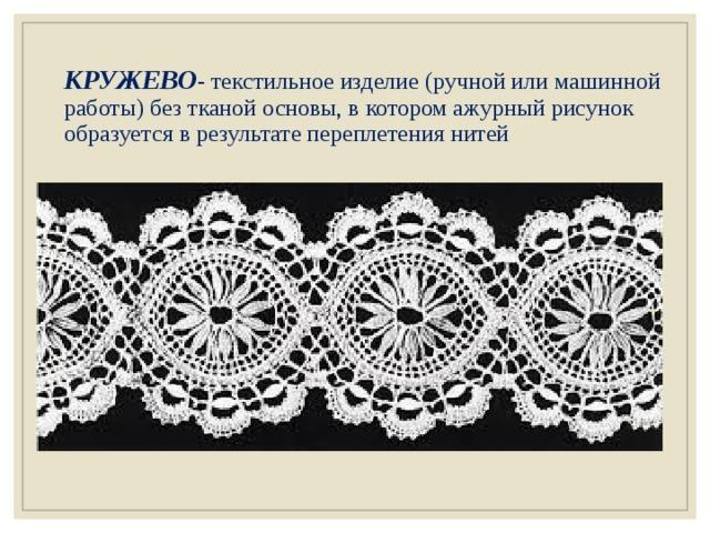 КРУЖЕВО - текстильное изделие (ручной или машинной работы) без тканой основы, в котором ажурный рисунок образуется в результате переплетения нитей