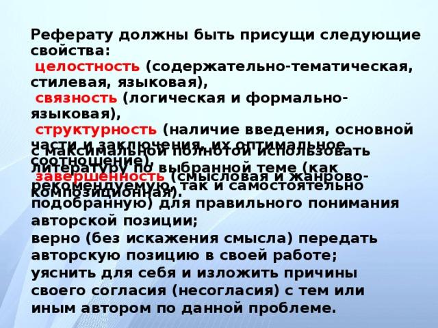 Реферату должны быть присущи следующие свойства:  целостность (содержательно-тематическая, стилевая, языковая),  связность (логическая и формально-языковая),  структурность (наличие введения, основной части и заключения, их оптимальное соотношение),  завершенность (смысловая и жанрово-композиционная). с максимальной полнотой использовать литературу по выбранной теме (как рекомендуемую, так и самостоятельно подобранную) для правильного понимания авторской позиции; верно (без искажения смысла) передать авторскую позицию в своей работе; уяснить для себя и изложить причины своего согласия (несогласия) с тем или иным автором по данной проблеме.