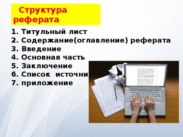 Структура реферата Титульный лист Содержание(оглавление) реферата Введение Основная часть Заключение Список источников приложение