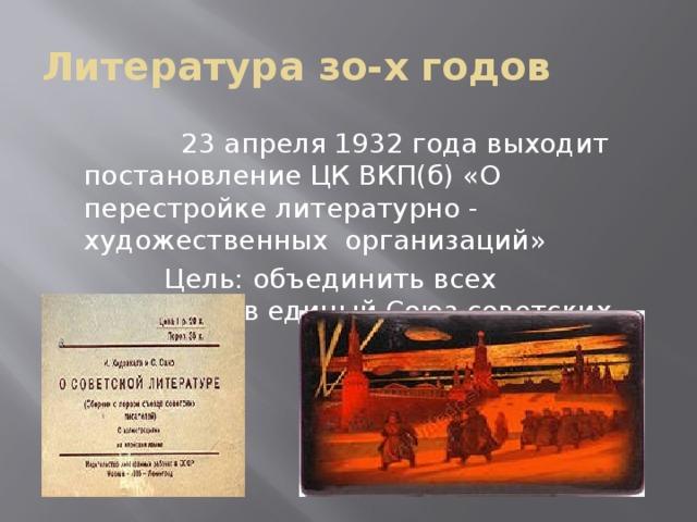 Литература зо-х годов  23 апреля 1932 года выходит постановление ЦК ВКП(б) «О перестройке литературно - художественных организаций»  Цель: объединить всех писателей в единый Союз советских писателей.
