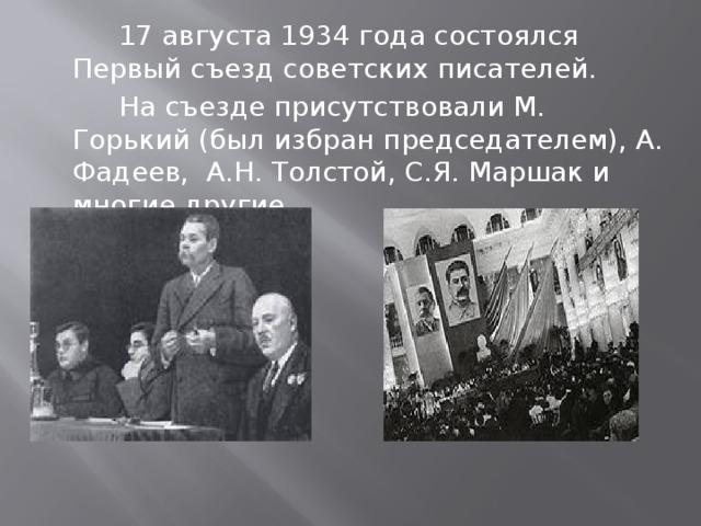 17 августа 1934 года состоялся Первый съезд советских писателей.  На съезде присутствовали М. Горький (был избран председателем), А. Фадеев, А.Н. Толстой, С.Я. Маршак и многие другие
