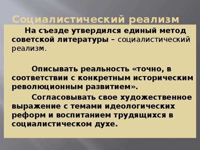 Социалистический реализм  На съезде утвердился единый метод советской литературы – социалистический реализм.   Описывать реальность «точно, в соответствии с конкретным историческим революционным развитием».  Согласовывать свое художественное выражение с темами идеологических реформ и воспитанием трудящихся в социалистическом духе.