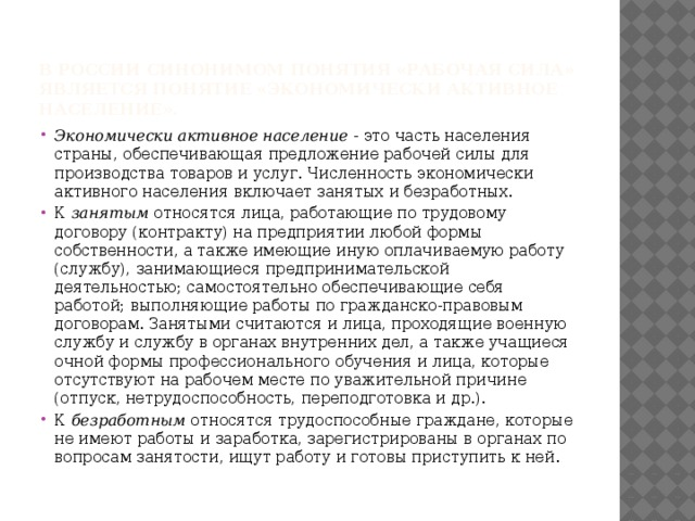 В России синонимом понятия «рабочая сила» является понятие «экономически активное население».   Экономически активное население - это часть населения страны, обеспечивающая предложение рабочей силы для производства товаров и услуг. Численность экономически активного населения включает занятых и безработных. К занятым относятся лица, работающие по трудовому договору (контракту) на предприятии любой формы собственности, а также имеющие иную оплачиваемую работу (службу), занимающиеся предпринимательской деятельностью; самостоятельно обеспечивающие себя работой; выполняющие работы по гражданско-правовым договорам. Занятыми считаются и лица, проходящие военную службу и службу в органах внутренних дел, а также учащиеся очной формы профессионального обучения и лица, которые отсутствуют на рабочем месте по уважительной причине (отпуск, нетрудоспособность, переподготовка и др.). К безработным относятся трудоспособные граждане, которые не имеют работы и заработка, зарегистрированы в органах по вопросам занятости, ищут работу и готовы приступить к ней.