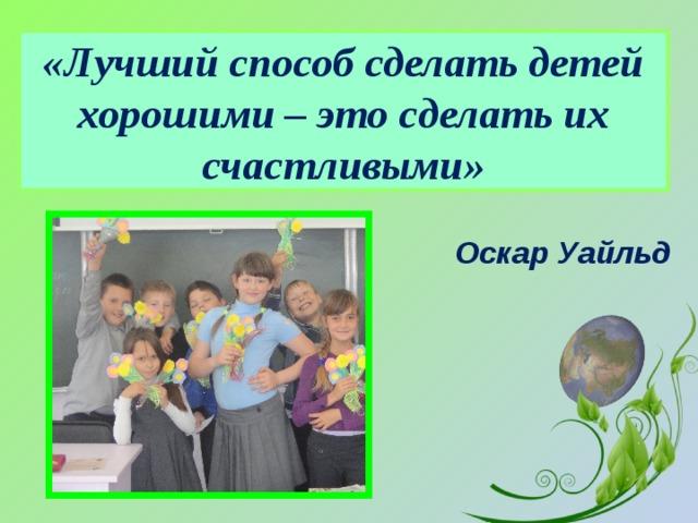 «Лучший способ сделать детей хорошими – это сделать их счастливыми» Оскар Уайльд