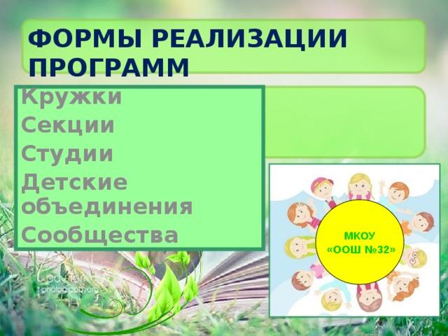 Формы реализации программ Кружки Секции Студии Детские объединения Сообщества МКОУ  «ООШ №32»