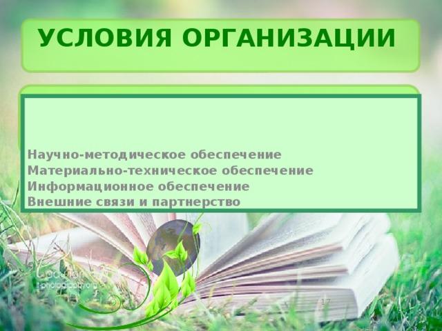 Условия организации  Научно-методическое обеспечение Материально-техническое обеспечение Информационное обеспечение Внешние связи и партнерство