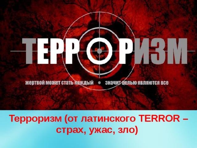 Терроризм (от латинского TERROR – страх, ужас, зло)