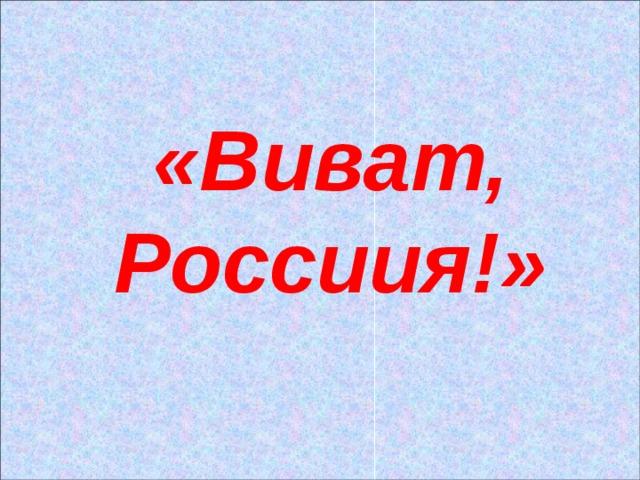 «Виват, Россиия!»