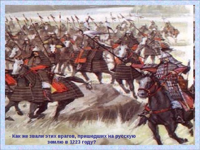 - Как же звали этих врагов, пришедших на русскую землю в 1223 году?