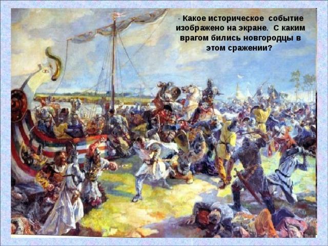 - Какое историческое событие изображено на экране . С каким врагом бились новгородцы в этом сражении?