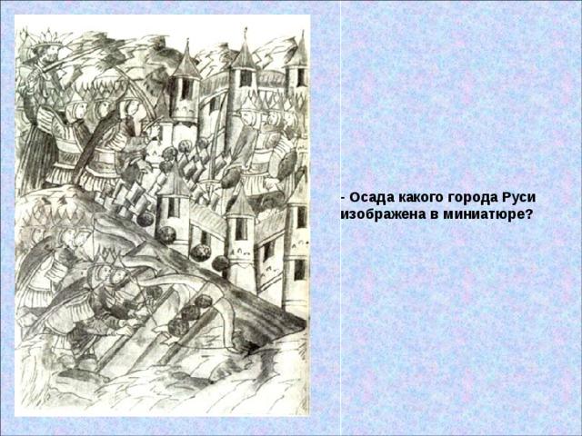 - Осада какого города Руси изображена в миниатюре?