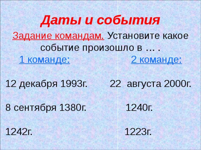 Даты и события Задание командам. Установите какое событие произошло в … . 1 команде:  2 команде: 12 декабря 1993г. 22 августа 2000г. 8 сентября 1380г. 1240г. 1242г. 1223г.