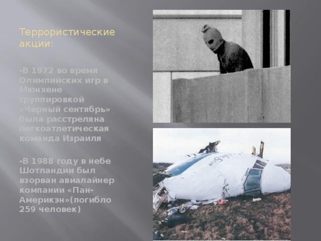 Террористические акции: -В 1972 во время Олимпийских игр в Мюнхене группировкой «Черный сентябрь» была расстреляна легкоатлетическая команда Израиля  -В 1988 году в небе Шотландии был взорван авиалайнер компании «Пан-Америкэн»(погибло 259 человек)