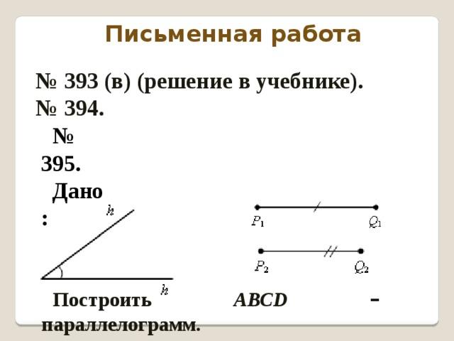 Письменная работа № 393 (в) (решение в учебнике). № 394. № 395. Дано: Построить АВСD  – параллелограмм.
