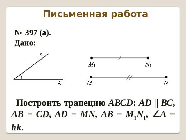 Письменная работа № 397 (а). Дано: Построить трапецию АВСD : АD  || ВС , АВ = СD , АD = MN , АВ = М 1 N 1 , ∠ А = hk .
