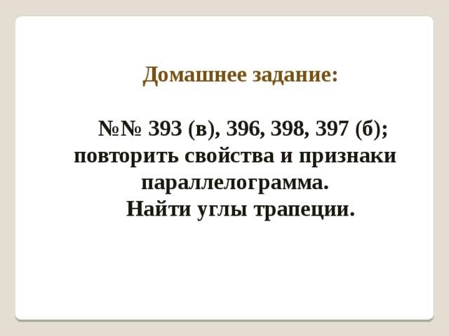 Домашнее задание:   №№ 393 (в), 396, 398, 397 (б); повторить свойства и признаки параллелограмма. Найти углы трапеции.