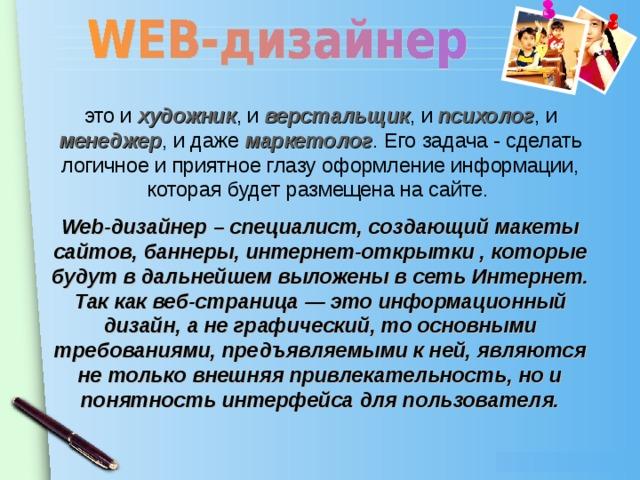 это и  художник , и верстальщик , и психолог , и менеджер , и даже маркетолог . Его задача - сделать логичное и приятное глазу оформление информации, которая будет размещена на сайте. Web-дизайнер – специалист, создающий макеты сайтов, баннеры, интернет-открытки , которые будут в дальнейшем выложены в сеть Интернет. Таккак веб-страница — этоинформационный дизайн, ане графический, тоосновными требованиями, предъявляемыми кней, являются нетолько внешняя привлекательность, нои понятность интерфейса дляпользователя.