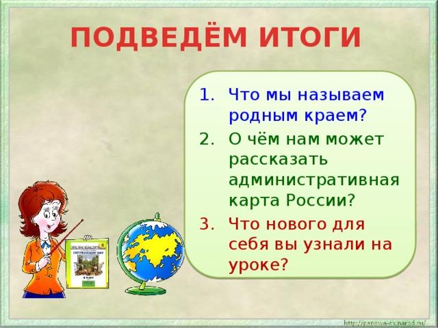 ПОДВЕДЁМ ИТОГИ Что мы называем родным краем? О чём нам может рассказать административная карта России? Что нового для себя вы узнали на уроке?