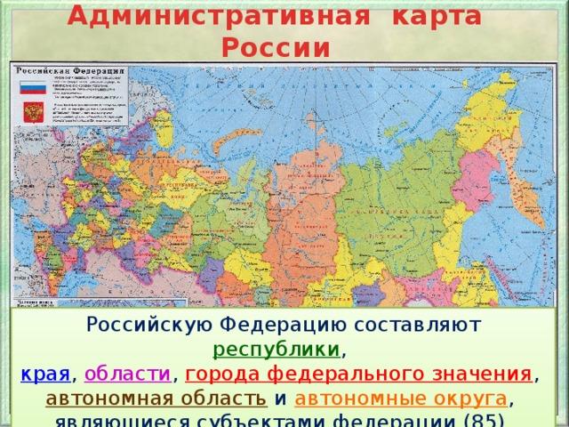 Административная карта России Российскую Федерацию составляют республики , края , области , города федерального значения , автономная область  и автономные округа , являющиеся субъектами федерации (85).