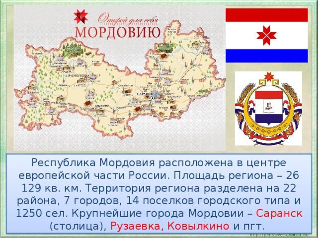 Республика Мордовия расположена в центре европейской части России. Площадь региона – 26 129 кв. км. Территория региона разделена на 22 района, 7 городов, 14 поселков городского типа и 1250 сел. Крупнейшие города Мордовии – Саранск (столица), Рузаевка, Ковылкино и пгт.
