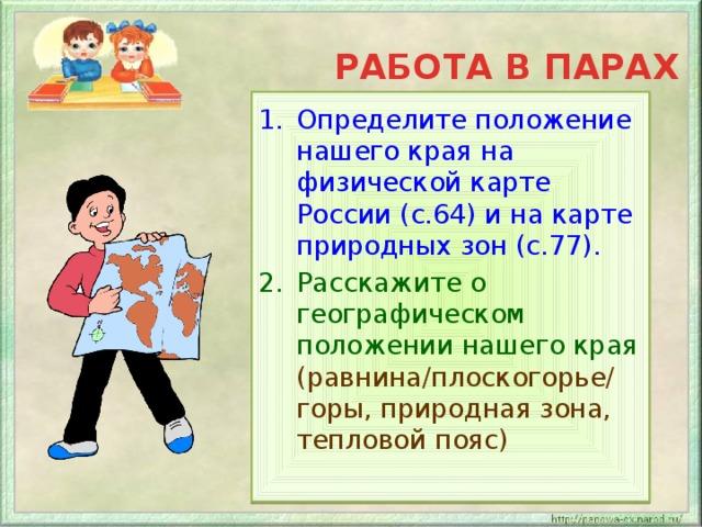 РАБОТА В ПАРАХ Определите положение нашего края на физической карте России (с.64) и на карте природных зон (с.77). Расскажите о географическом положении нашего края (равнина/плоскогорье/ горы, природная зона, тепловой пояс)