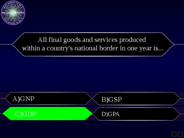All final goods and services produced within a country's national border in one yearis... A)GNP B)GSP C)GDP C)GDP D)GPA L F