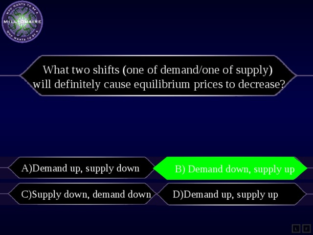 What two shifts (one of demand/one of supply) will definitely cause equilibriumprices to decrease? A)Demand up, supply down B) Demand down, supply up B) demand down, supply up C)Supply down, demand down D)Demand up, supply up L F