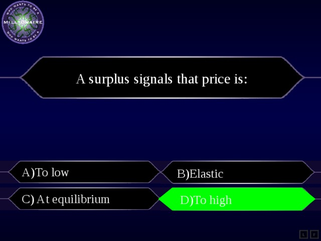 A surplus signals that price is: A)To low B)Elastic C) At equilibrium D)To high D)To high L F