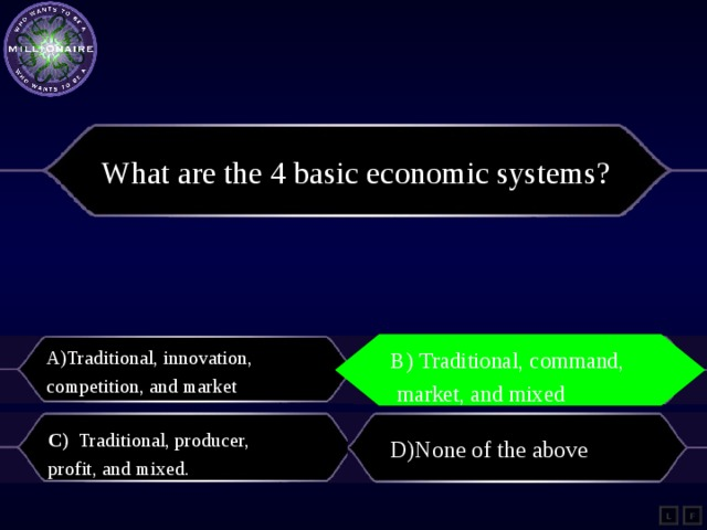 What are the 4 basic economic systems?   Traditional, innovation, competition, and market B) Traditional, command,  market, and mixed  B) Traditional, command,  market, and mixed    C) Traditional, producer, profit, and mixed. D)None of the above L F