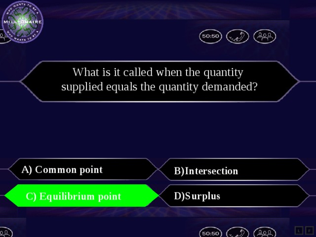 What is it called when the quantity supplied equals the quantity demanded?  A) Common point  B)Intersection   C) Equilibrium point   D)Surplus  C) Equilibrium point  L F