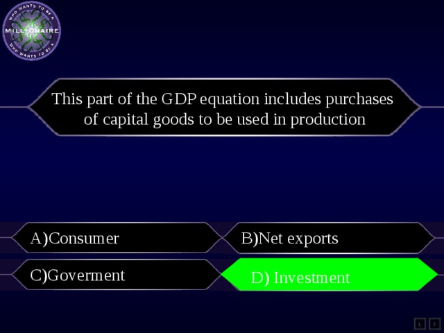 This part of the GDP equation includes purchases of capital goods to be used in production A)Consumer B)Net exports C)Goverment D)Investment D) Investment L F