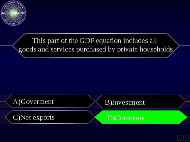 This part of the GDP equation includes all goods and services purchased by private households A)Goverment B)Investment C)Net exports D)Consumer D)Consumer L F