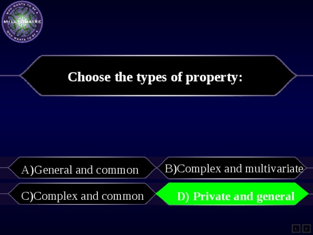 Choose the types of property:   B)С omplex and multivariate A)General and common   C)Complex and common    D) Private and general    D) Private and general   L F