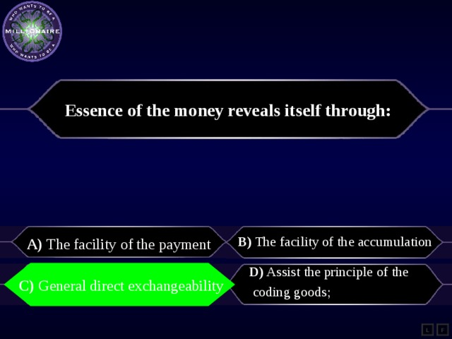 Essence of the money reveals itself through:   A) The facility of the payment  B) The facility of the accumulation C) General direct exchangeability   D) Assist the principle of the  coding goods;   C) General direct exchangeability L F