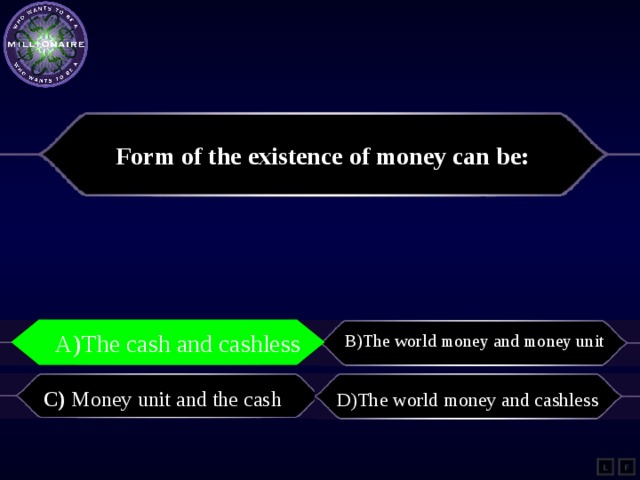 Form of the existence of money can be: A)The cash and cashless B)The world money and money unit A)The cash and cashless    C) Money unit and the cash   D)The world money and cashless L F