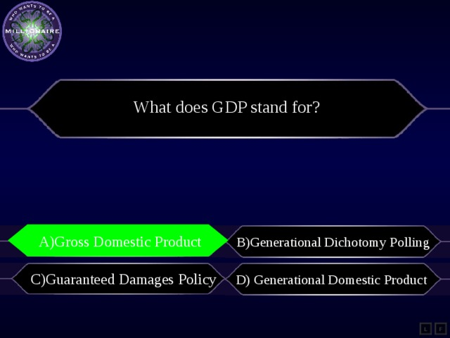 What does GDP stand for? A)Gross Domestic Product A)Gross Domestic Product B)Generational Dichotomy Polling C)Guaranteed Damages Policy D) Generational Domestic Product L F