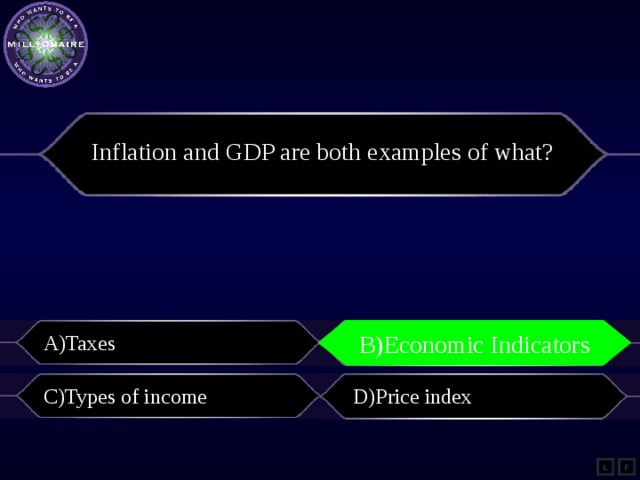 Inflation and GDP are both examples of what? A)Taxes B)Economic Indicators B)Economic Indicators C)Types of income D)Price index L F