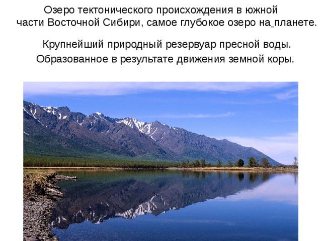 Озеро тектонического происхождения в южной части Восточной Сибири, самое глубокое озеро на планете. Крупнейший природный резервуар пресной воды. Образованное в результате движения земной коры.