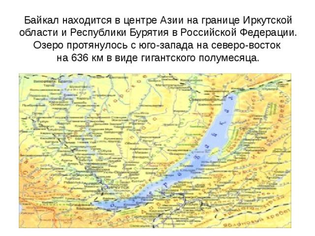 Байкал находится в центре Азии на границе Иркутской области и Республики Бурятия в Российской Федерации. Озеро протянулось с юго-запада на северо-восток на 636 км в виде гигантского полумесяца.