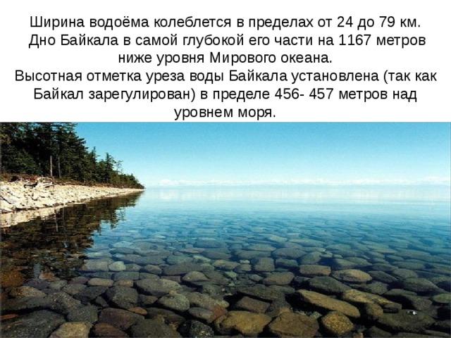 Ширина водоёма колеблется в пределах от 24 до 79 км. Дно Байкала в самой глубокой его части на 1167 метров ниже уровня Мирового океана. Высотная отметка уреза воды Байкала установлена (так как Байкал зарегулирован) в пределе 456- 457 метров над уровнем моря.