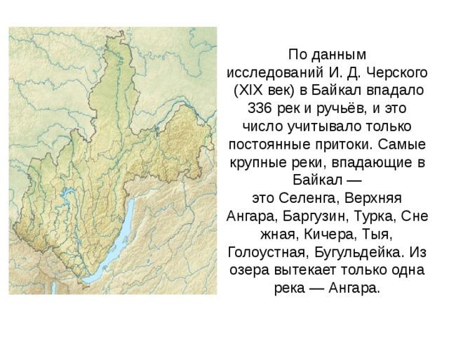 По данным исследований И. Д. Черского (XIX век) в Байкал впадало 336 рек и ручьёв, и это число учитывало только постоянные притоки. Самые крупные реки, впадающие в Байкал — это Селенга, Верхняя Ангара, Баргузин, Турка, Снежная, Кичера, Тыя, Голоустная, Бугульдейка. Из озера вытекает только одна река — Ангара.