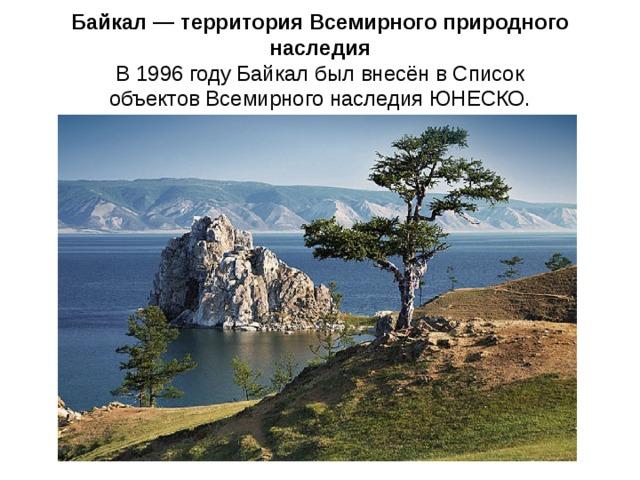 Байкал — территория Всемирного природного наследия В 1996 году Байкал был внесён в Список объектов Всемирного наследия ЮНЕСКО.