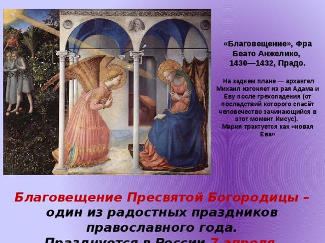 «Благовещение», Фра Беато Анжелико, 1430—1432, Прадо.   На заднем плане— архангел Михаил изгоняет из рая Адама и Еву после грехопадения (от последствий которого спасёт человечество зачинающийся в этот момент Иисус). Мария трактуется как «новая Ева»  Благовещение Пресвятой Богородицы – один из радостных праздников православного года. Празднуется в России 7 апреля.