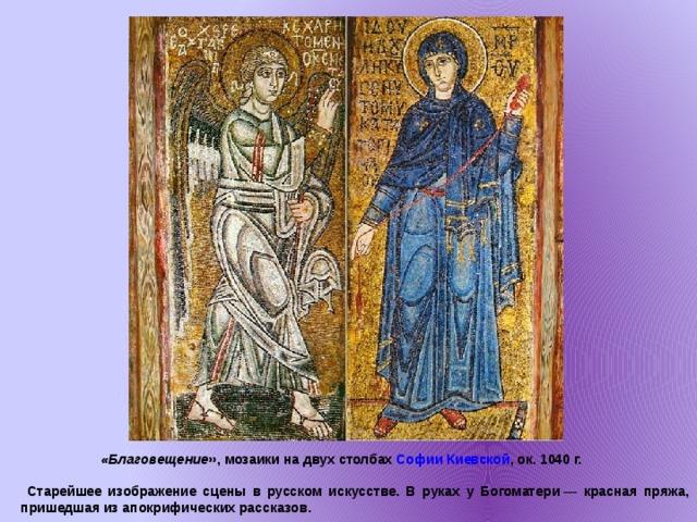 «Благовещение », мозаики на двух столбах Софии Киевской , ок. 1040г.   Старейшее изображение сцены в русском искусстве. В руках у Богоматери— красная пряжа, пришедшая из апокрифических рассказов.