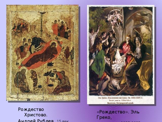 Рождество Христово. Андрей Рублев, 15 век «Рождество». Эль Греко,  1603-1605