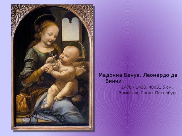 Мадонна Бенуа. Леонардо да Винчи  1478 - 1480. 48х31,5 см.  Эрмитаж, Санкт-Петербург,
