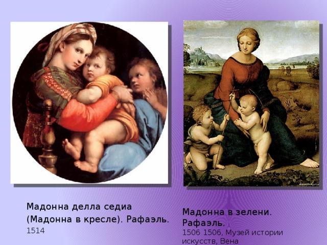 Мадонна делла седиа (Мадонна в кресле). Рафаэль. 1514   Мадонна в зелени. Рафаэль. 1506 1506, Музей истории искусств, Вена